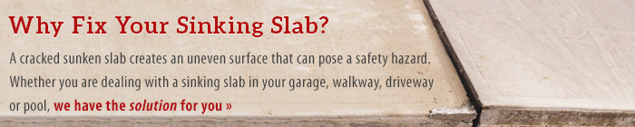 Why Fix Your Sinking Slab? A Cracked sunken slab creates an uneven surface that can pose a safety hazard. Whether you are dealing with a sinking slab in your garage, walkway, driveway or pool, we have the solution for you
